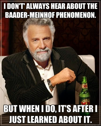 I don't always hear about the Bader-Meinof Phenomenon, but when I do, it's after I just learned about it.
